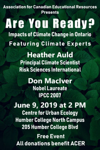 Image Description: White text on a background of green leaves. Association for Canadian Educational Resources Presents Are You Ready? Impacts of Climate Change in Ontario. Featuring Climate Change Experts Heather Auld (Principal Climate Scientist, Risk Sciences International) and Don MacIver (Nobel Laureate, IPCC 2007). June 9, 2019 at 2 PM. Centre for Urban Ecology, Humber College North Campus, 205 Humber College Blvd. Free Event. All donations benefit ACER.